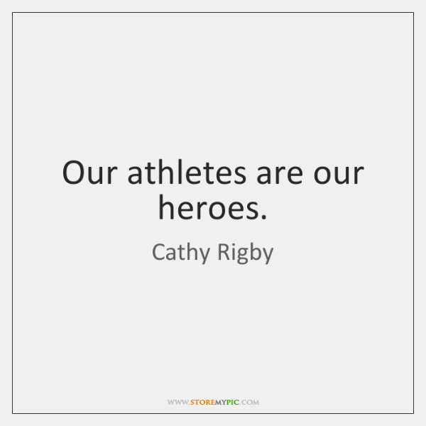 Our athletes are our heroes.