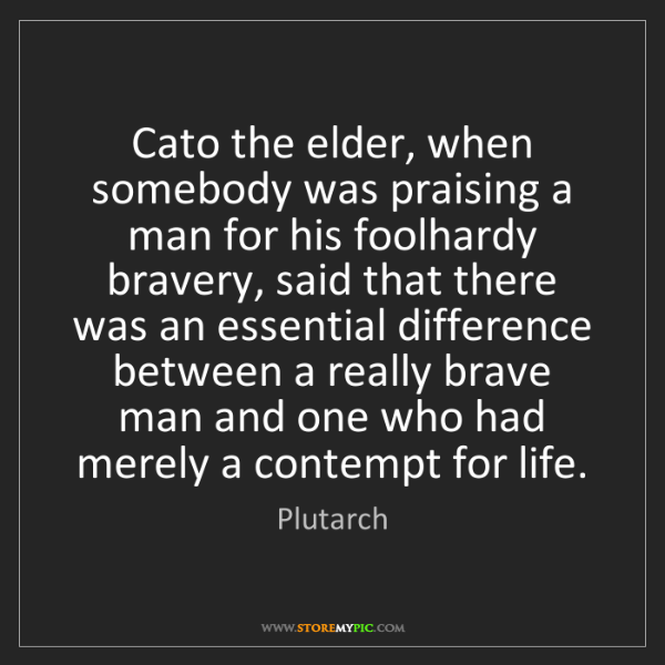 Plutarch: Cato the elder, when somebody was praising a man for...