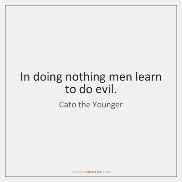 In doing nothing men learn to do evil.
