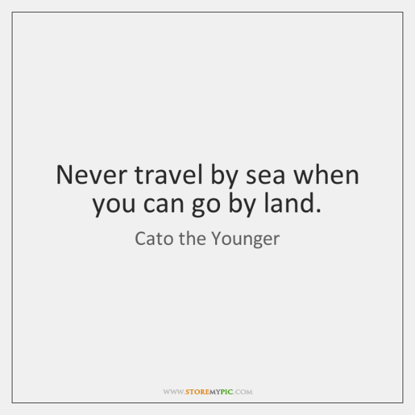 Never travel by sea when you can go by land.