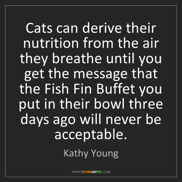 Kathy Young: Cats can derive their nutrition from the air they breathe...