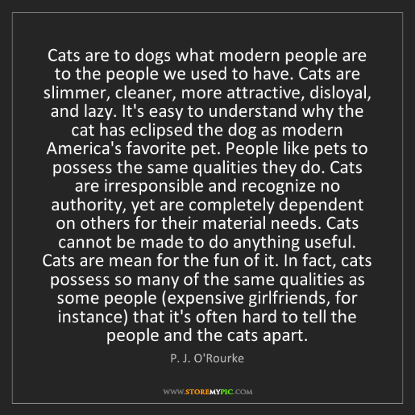 P. J. O'Rourke: Cats are to dogs what modern people are to the people...