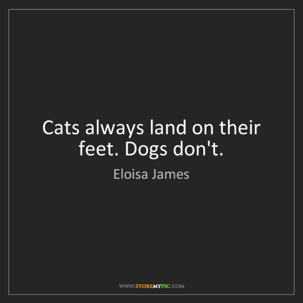 Eloisa James: Cats always land on their feet. Dogs don't.