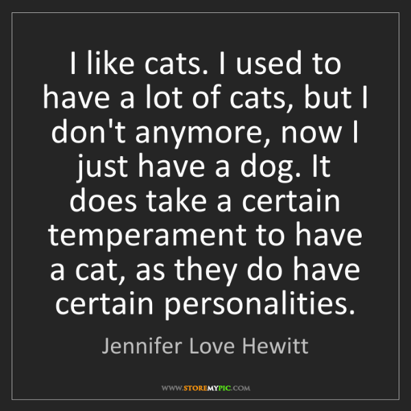 Jennifer Love Hewitt: I like cats. I used to have a lot of cats, but I don't...