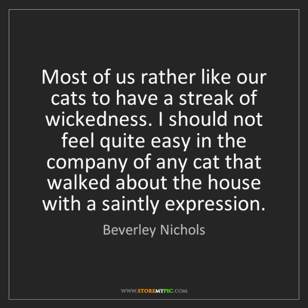 Beverley Nichols: Most of us rather like our cats to have a streak of wickedness....