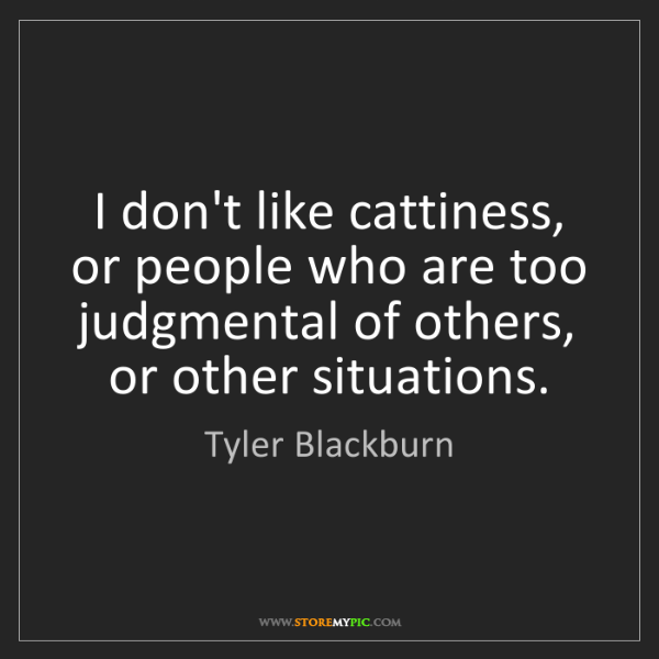 Tyler Blackburn: I don't like cattiness, or people who are too judgmental...