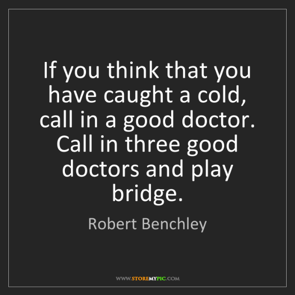 Robert Benchley: If you think that you have caught a cold, call in a good...