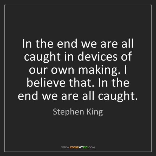 Stephen King: In the end we are all caught in devices of our own making....