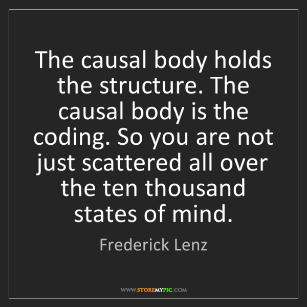 Frederick Lenz: The causal body holds the structure. The causal body...