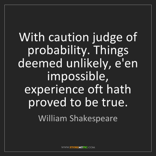 William Shakespeare: With caution judge of probability. Things deemed unlikely,...