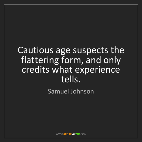 Samuel Johnson: Cautious age suspects the flattering form, and only credits...