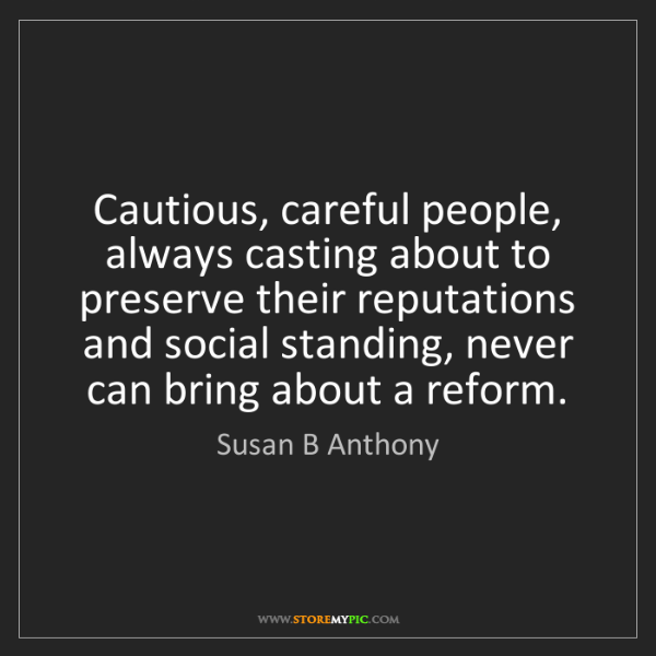 Susan B Anthony: Cautious, careful people, always casting about to preserve...