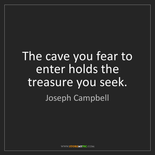 Joseph Campbell: The cave you fear to enter holds the treasure you seek.