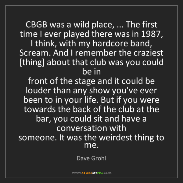 Dave Grohl: CBGB was a wild place, ... The first time I ever played...