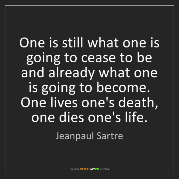 Jeanpaul Sartre: One is still what one is going to cease to be and already...