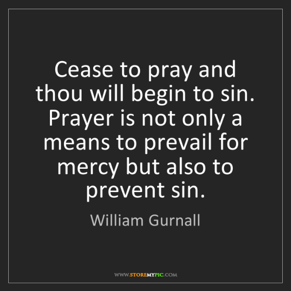 William Gurnall: Cease to pray and thou will begin to sin. Prayer is not...