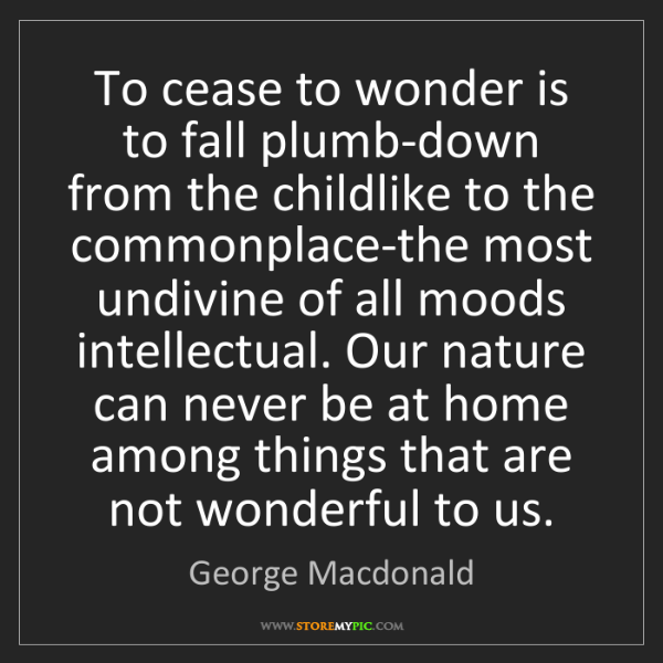George Macdonald: To cease to wonder is to fall plumb-down from the childlike...