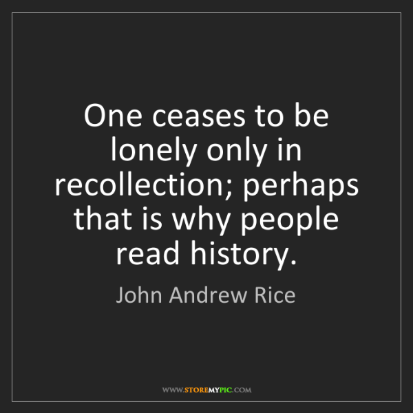 John Andrew Rice: One ceases to be lonely only in recollection; perhaps...
