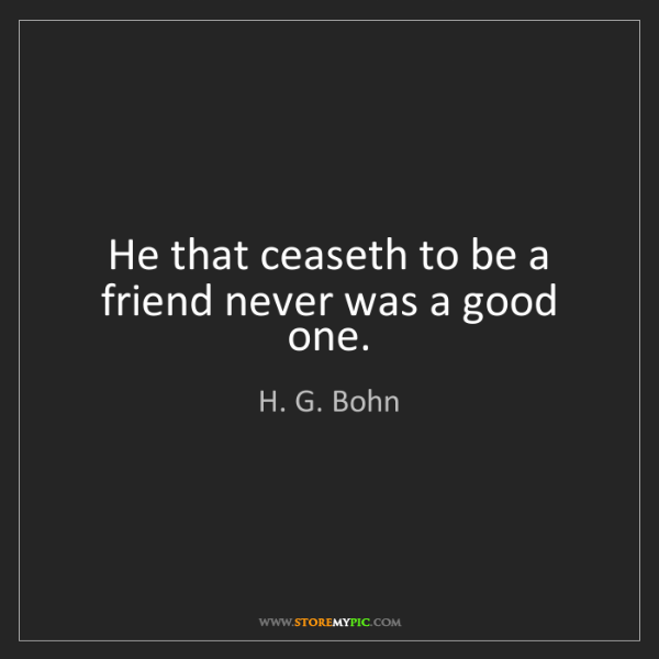 H. G. Bohn: He that ceaseth to be a friend never was a good one.