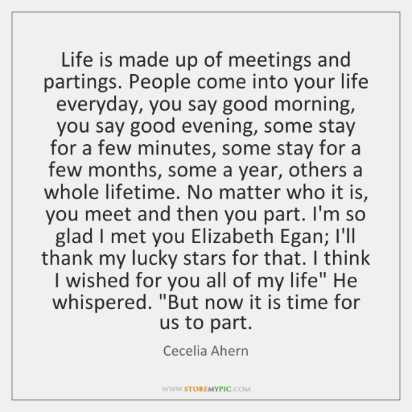 Life is made up of meetings and partings. People come into your ...