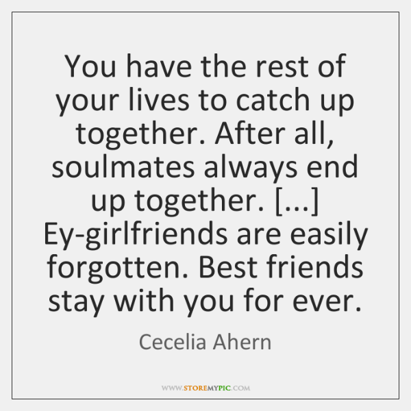 You have the rest of your lives to catch up together. After ...