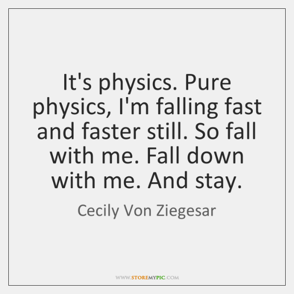 It's physics. Pure physics, I'm falling fast and faster still. So fall ...