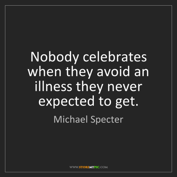 Michael Specter: Nobody celebrates when they avoid an illness they never...