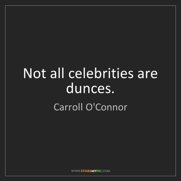 Carroll O'Connor: Not all celebrities are dunces.