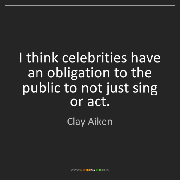 Clay Aiken: I think celebrities have an obligation to the public...