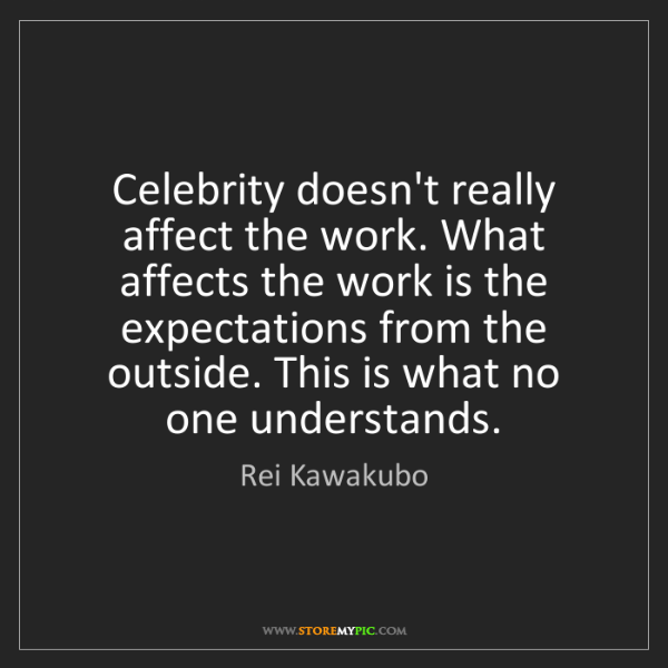 Rei Kawakubo: Celebrity doesn't really affect the work. What affects...