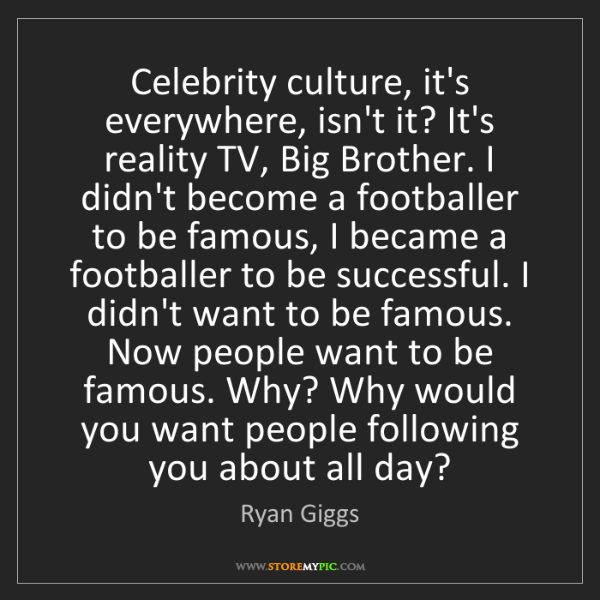Ryan Giggs: Celebrity culture, it's everywhere, isn't it? It's reality...