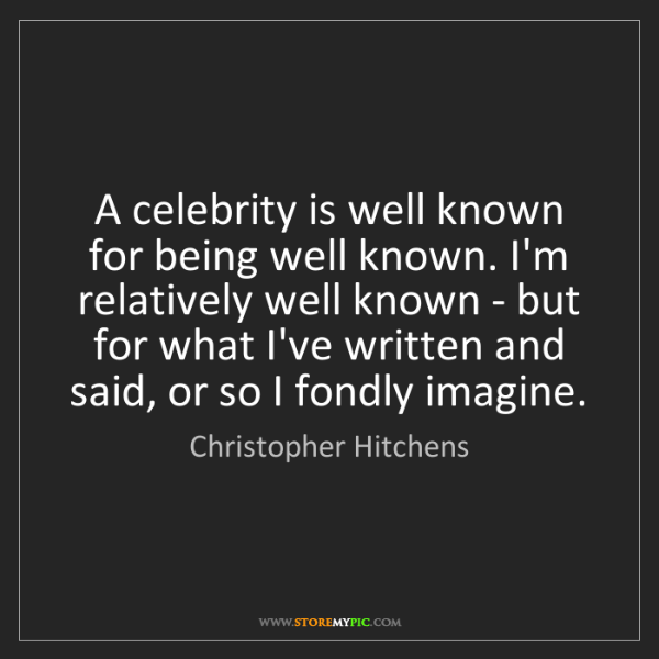 Christopher Hitchens: A celebrity is well known for being well known. I'm relatively...