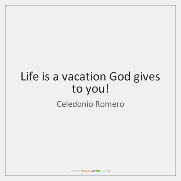 Life is a vacation God gives to you!