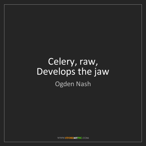 Ogden Nash: Celery, raw,  Develops the jaw