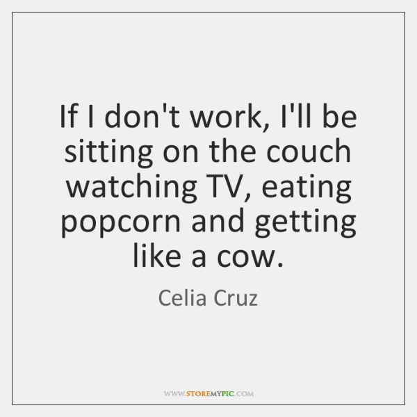 If I don't work, I'll be sitting on the couch watching TV, ...