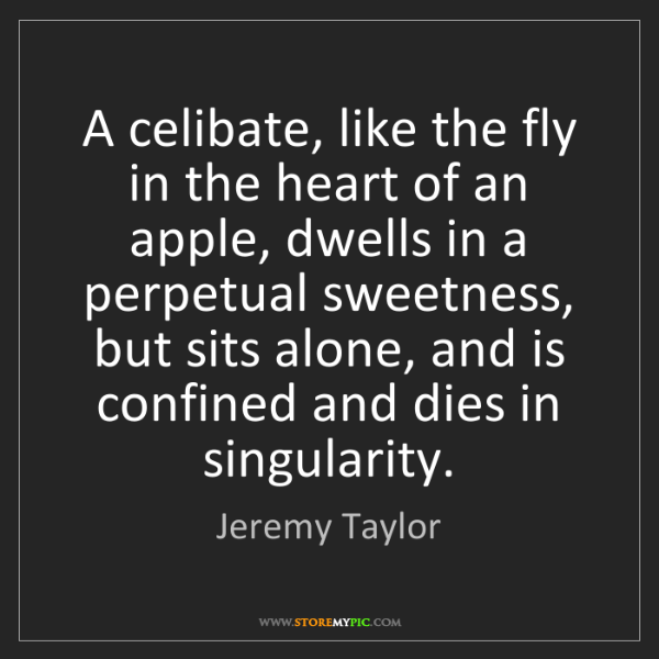 Jeremy Taylor: A celibate, like the fly in the heart of an apple, dwells...