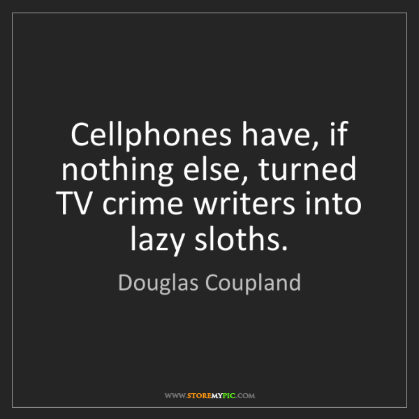 Douglas Coupland: Cellphones have, if nothing else, turned TV crime writers...