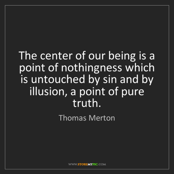 Thomas Merton: The center of our being is a point of nothingness which...