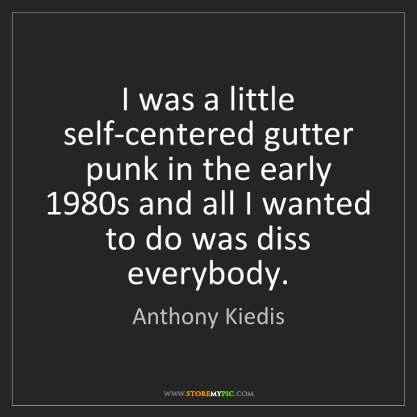 Anthony Kiedis: I was a little self-centered gutter punk in the early...