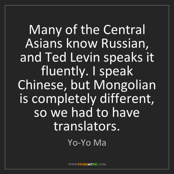 Yo-Yo Ma: Many of the Central Asians know Russian, and Ted Levin...