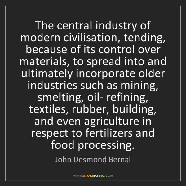 John Desmond Bernal: The central industry of modern civilisation, tending,...