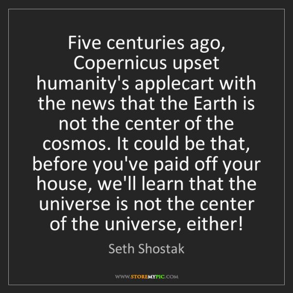 Seth Shostak: Five centuries ago, Copernicus upset humanity's applecart...
