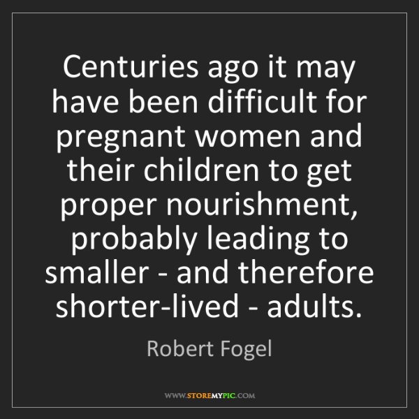 Robert Fogel: Centuries ago it may have been difficult for pregnant...