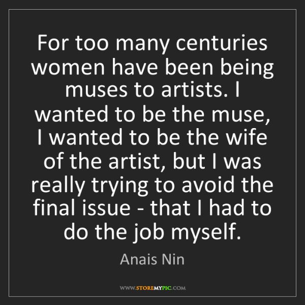 Anais Nin: For too many centuries women have been being muses to...