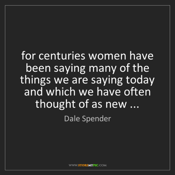 Dale Spender: for centuries women have been saying many of the things...