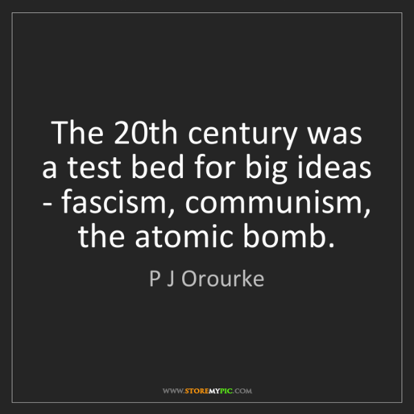 P J Orourke: The 20th century was a test bed for big ideas - fascism,...