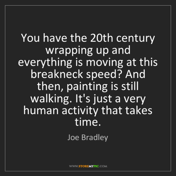 Joe Bradley: You have the 20th century wrapping up and everything...