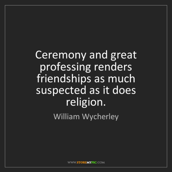William Wycherley: Ceremony and great professing renders friendships as...