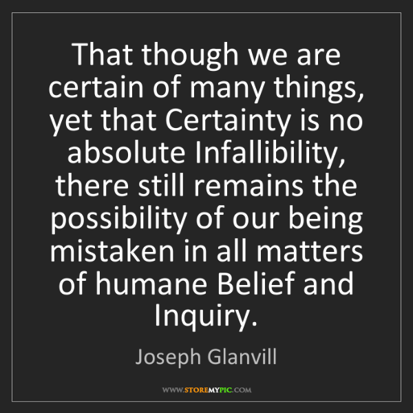 Joseph Glanvill: That though we are certain of many things, yet that Certainty...
