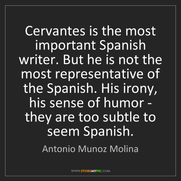 Antonio Munoz Molina: Cervantes is the most important Spanish writer. But he...